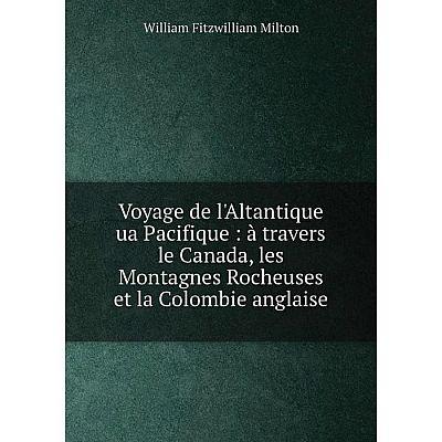Книга Voyage de l'Altantique ua Pacifique: à travers le Canada, les Montagnes Rocheuses et la Colombie anglaise