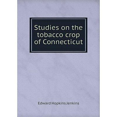 Книга Studies on the tobacco crop of Connecticut. Edward Hopkins Jenkins