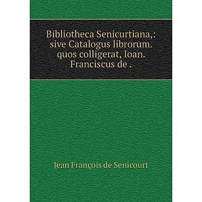 Книга Bibliotheca Senicurtiana,: sive Catalogus librorum. quos colligerat, Ioan. Franciscus de.