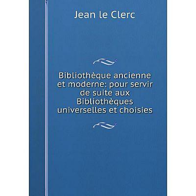 Книга Bibliothèque ancienne et moderne: pour servir de suite aux Bibliothèques universelles et choisies