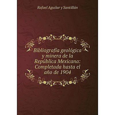 Книга Bibliografía geológica y minera de la República Mexicana: Completada hasta el año de 1904