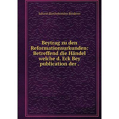 Книга Beytrag zu den Reformationsurkunden: Betreffend die Händel welche d. Eck Bey publication der.