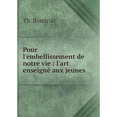 Книга Pour l'embellissement de notre vie: l'art enseigné aux jeunes. Th. Bondroit