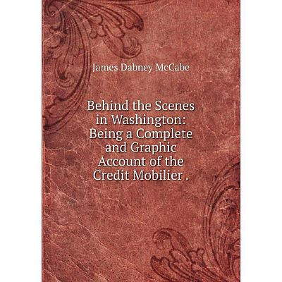 Книга Behind the Scenes in Washington: Being a Complete and Graphic Account of the Credit Mobilier.