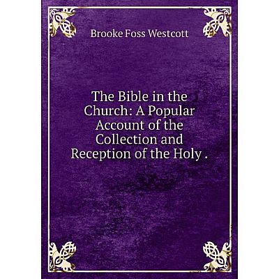 Книга The Bible in the Church: A Popular Account of the Collection and Reception of the Holy. Westcott Bro