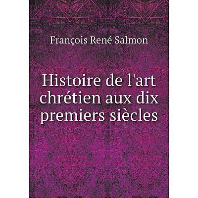 Книга Histoire de l'art chrétien aux dix premiers siècles