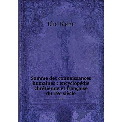 Книга Somme des connaissances humaines: encyclopédie chrétienne et française du 19e siècle11. Elie Blanc