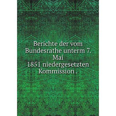 Книга Berichte der vom Bundesrathe unterm 7. Mai 1851 niedergesetzten Kommission.