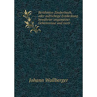 Книга Berühmtes Zauberbuch, oder aufrichtige Entdeckung bewährter ungemeiner Geheimnisse und rarer.