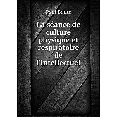 Книга La séance de culture physique et respiratoire de l'intellectuel