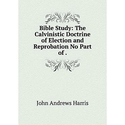 Книга Bible Study: The Calvinistic Doctrine of Election and Reprobation No Part of.