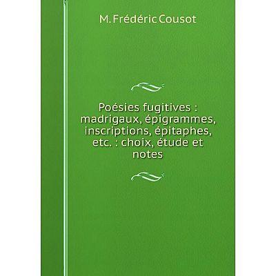 Книга Poésies fugitives: madrigaux, épigrammes, inscriptions, épitaphes, etc.: choix, étude et notes. M. F