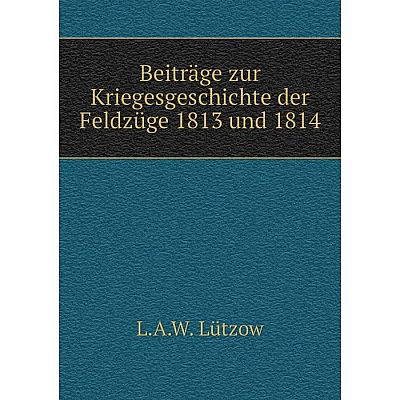 Книга Beiträge zur Kriegesgeschichte der Feldzüge 1813 und 1814
