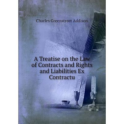 Книга A Treatise on the Law of Contracts and Rights and Liabilities Ex Contractu