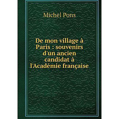 Книга De mon village à Paris : souvenirs d'un ancien candidat à l'Académie française