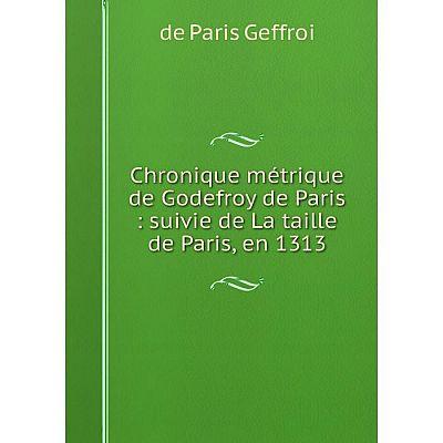 Книга Chronique métrique de Godefroy de Paris : suivie de La taille de Paris, en 1313