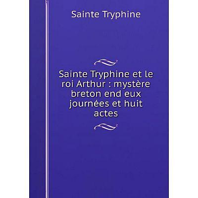 Книга Sainte Tryphine et le roi Arthur: mystère breton end eux journées et huit actes. Sainte Tryph