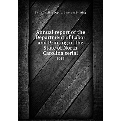 Книга Annual report of the Department of Labor and Printing of the State of North Carolina serial 1911
