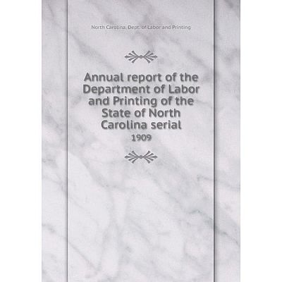 Книга Annual report of the Department of Labor and Printing of the State of North Carolina serial 1909
