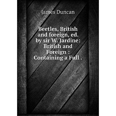 Книга Beetles, British and foreign, ed. by sir W. Jardine: British and Foreign : Containing a Full.