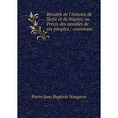 Книга Beautés de l'histoire de Sicile et de Naples, ou Précis des annales de ces peuples,: contenant.