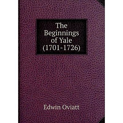 Книга The Beginnings of Yale (1701-1726). Edwin Oviatt