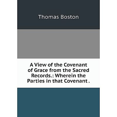 Книга A View of the Covenant of Grace from the Sacred Records.: Wherein the Parties in that Covenant.