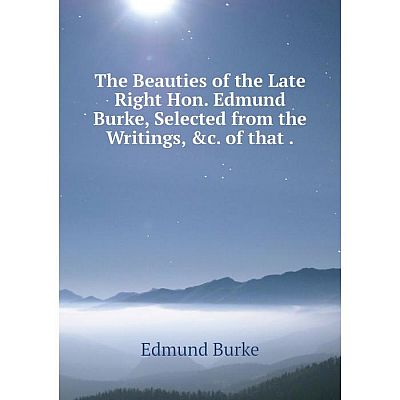 Книга The Beauties of the Late Right Hon. Edmund Burke, Selected from the Writings, &c. of that. Edmund Bu