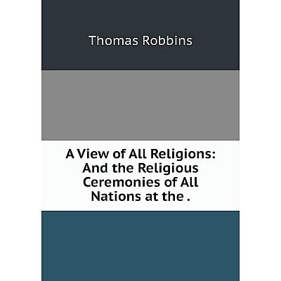 Книга A View of All Religions: And the Religious Ceremonies of All Nations at the.