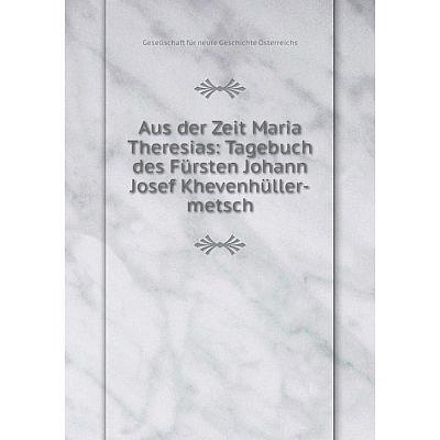 Книга Aus der Zeit Maria Theresias: Tagebuch des Fürsten Johann Josef Khevenhüller-metsch