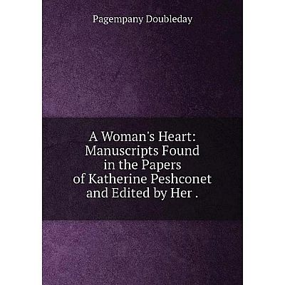 Книга A Woman's Heart: Manuscripts Found in the Papers of Katherine Peshconet and Edited by Her.
