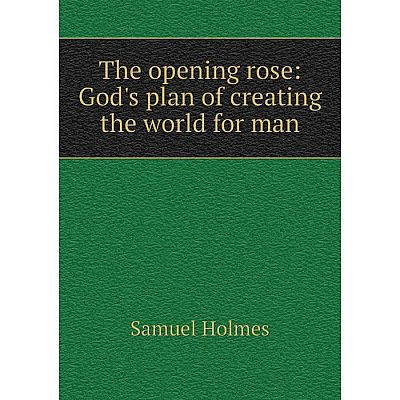 Книга The opening rose: God's plan of creating the world for man