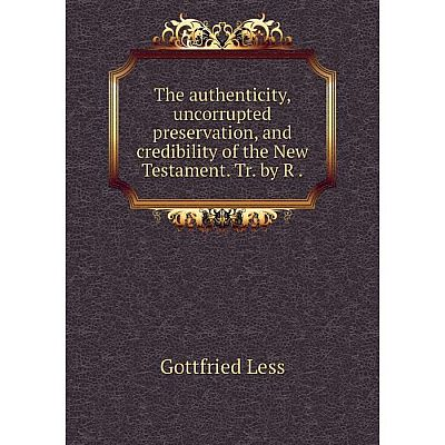 Книга The authenticity, uncorrupted preservation, and credibility of the New Testament. Tr. by R. Gottfrie