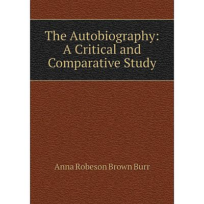 Книга The Autobiography: A Critical and Comparative Study. Anna Robeson Brown Burr