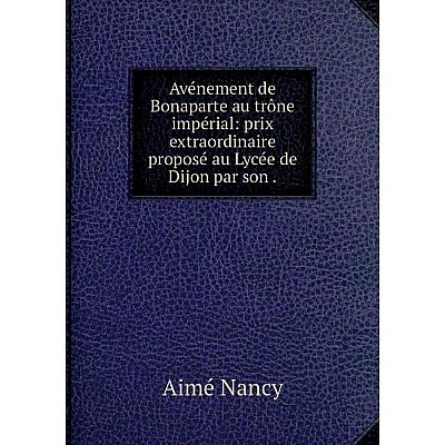 Книга Avénement de Bonaparte au trône impérial: prix extraordinaire proposé au Lycée de Dijon par son.