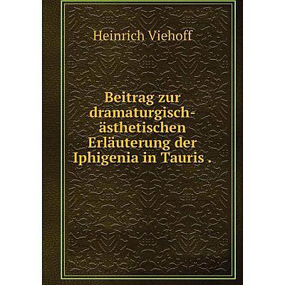 Книга Beitrag zur dramaturgisch-ästhetischen Erläuterung der Iphigenia in Tauris.