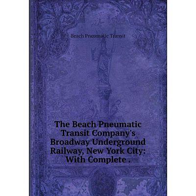 Книга The Beach Pneumatic Transit Company's Broadway Underground Railway, New York City: With Complete. Be
