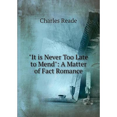 Книга It is Never Too Late to Mend: A Matter of Fact Romance