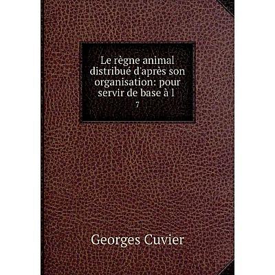 Книга Le règne animal distribué d'après son organisation: pour servir de base à l 7