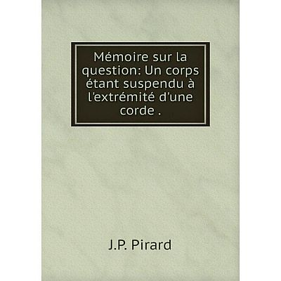 Книга Mémoire sur la question: Un corps étant suspendu à l'extrémité d'une corde