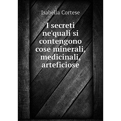 Книга I secreti ne'quali si contengono cose minerali, medicinali, arteficiose