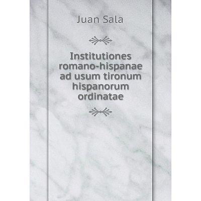 Книга Institutiones romano-hispanae ad usum tironum hispanorum ordinatae