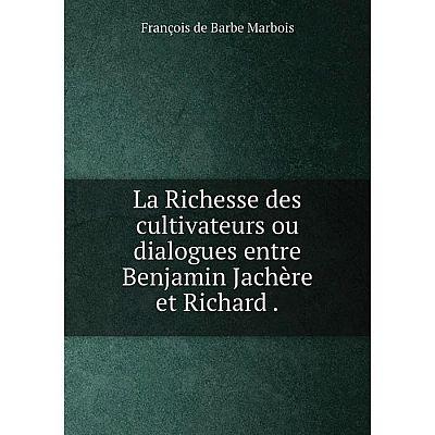Книга La Richesse des cultivateurs ou dialogues entre Benjamin Jachère et Richard.