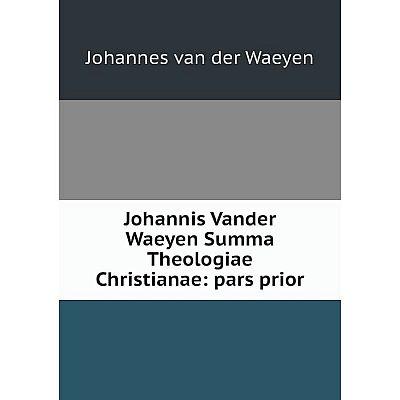 Книга Johannis Vander Waeyen Summa Theologiae Christianae: pars prior