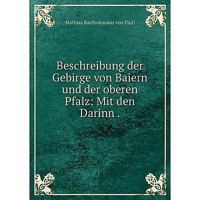 Книга Beschreibung der Gebirge von Baiern und der oberen Pfalz: Mit den Darinn