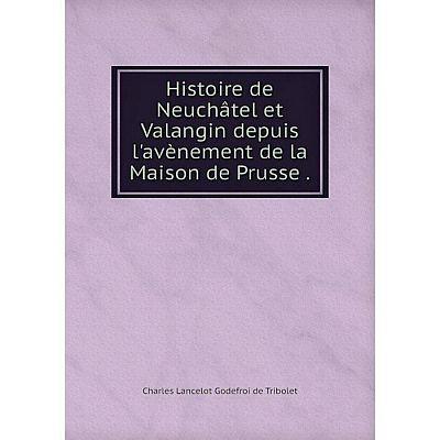 Книга Histoire de Neuchâtel et Valangin depuis l'avènement de la Maison de Prusse