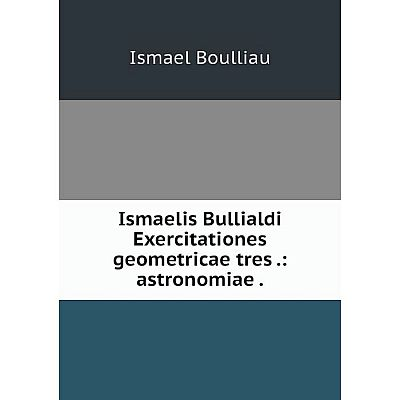 Книга Ismaelis Bullialdi Exercitationes geometricae tres: astronomiae