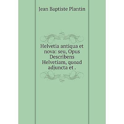 Книга Helvetia antiqua et nova: seu, Opus Describens Helvetiam, quoad adjuncta et