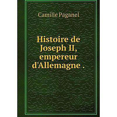 Книга Histoire de Joseph II, empereur d'Allemagne