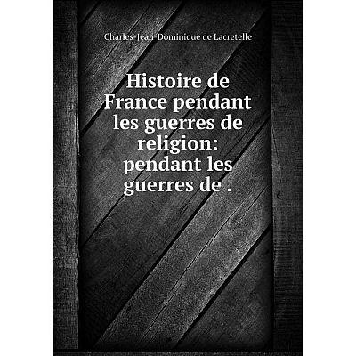Книга Histoire de France pendant les guerres de religion: pendant les guerres